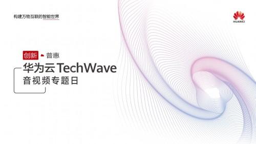 围观华为云TechWave音视频专题日,最新议程抢先看