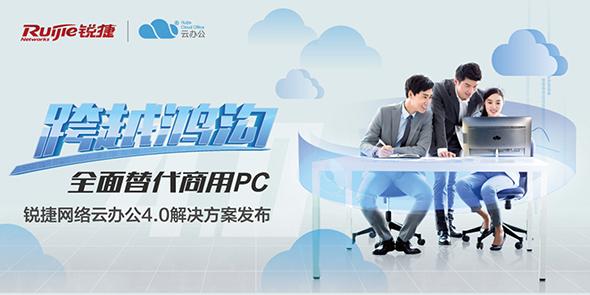 跨越鸿沟 全面替代商用PC——锐捷网络云办公4.0解决方案发布