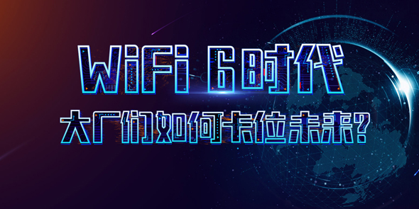 Wi-Fi 6时代 大厂们如何卡位未来?